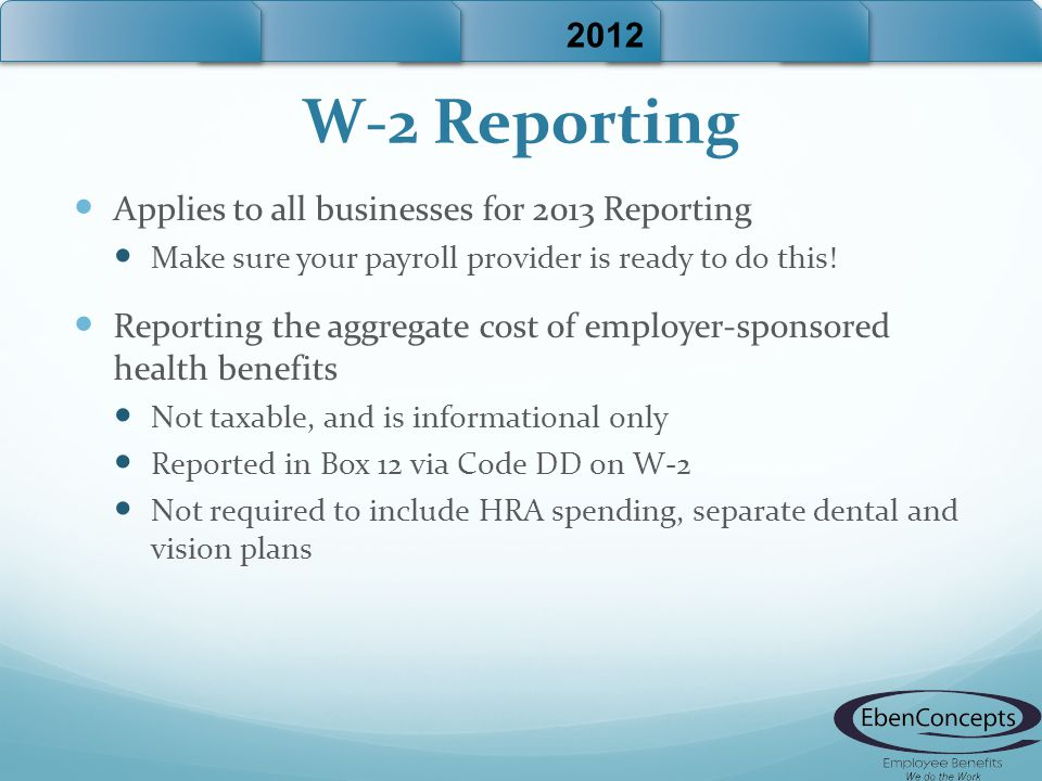 W-2 Reporting Applies to all businesses for 2013 Reporting Make sure your payroll provider is ready to do this.