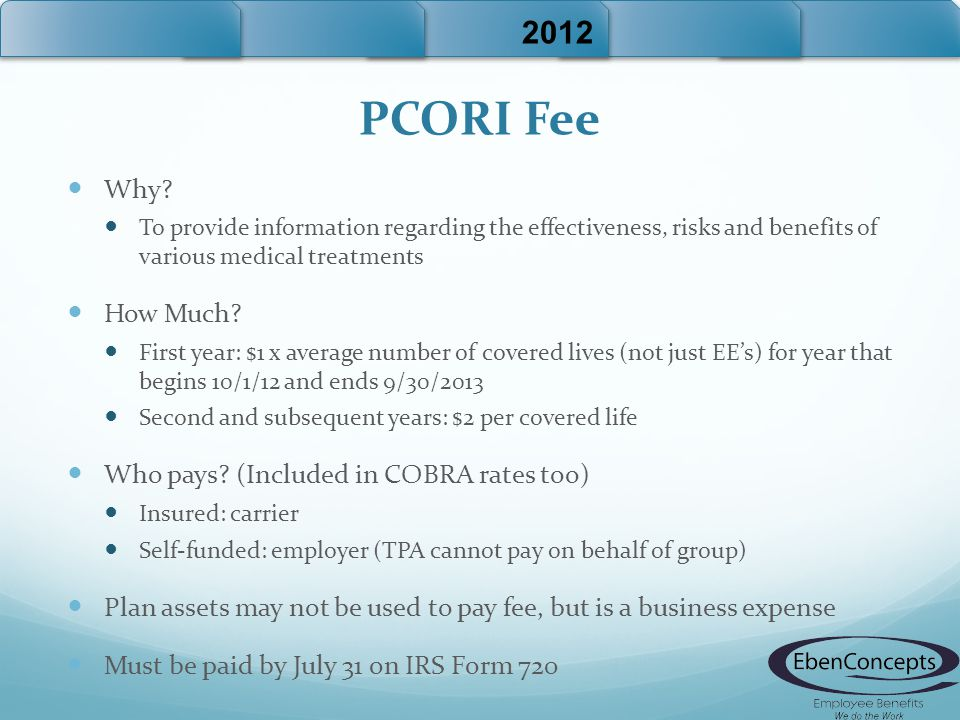 PCORI Fee Why? To provide information regarding the effectiveness, risks and benefits of various medical treatments How Much? First year: $1 x average