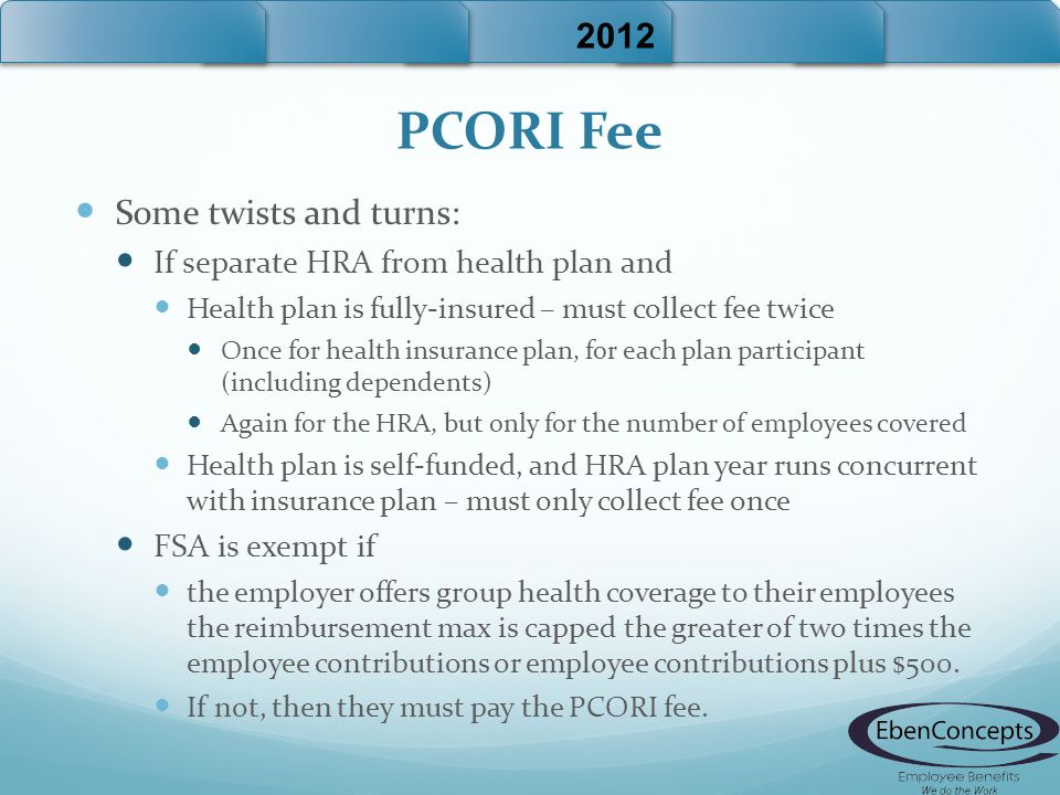 PCORI Fee Some twists and turns: If separate HRA from health plan and Health plan is fully-insured – must collect fee twice Once for health insurance plan, for each plan participant (including dependents) Again for the HRA, but only for the number of employees covered Health plan is self-funded, and HRA plan year runs concurrent with insurance plan – must only collect fee once FSA is exempt if the employer offers group health coverage to their employees the reimbursement max is capped the greater of two times the employee contributions or employee contributions plus $500.