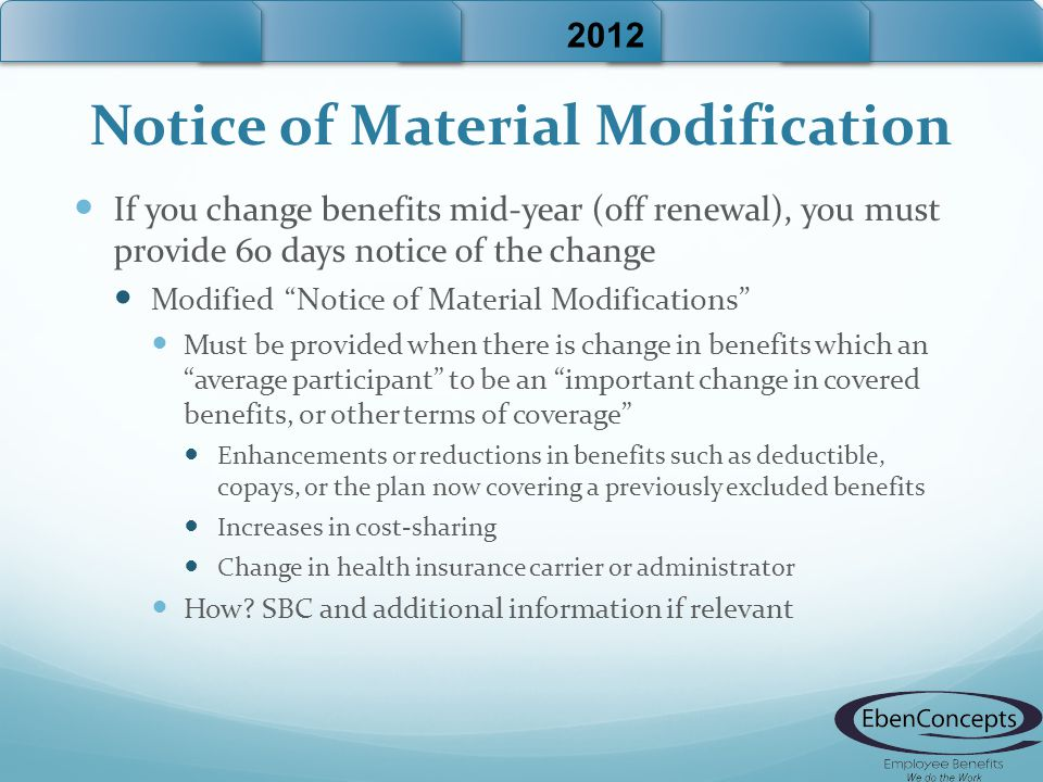 Notice of Material Modification If you change benefits mid-year (off renewal), you must provide 60 days notice of the change Modified Notice of Material Modifications Must be provided when there is change in benefits which an average participant to be an important change in covered benefits, or other terms of coverage Enhancements or reductions in benefits such as deductible, copays, or the plan now covering a previously excluded benefits Increases in cost-sharing Change in health insurance carrier or administrator How.