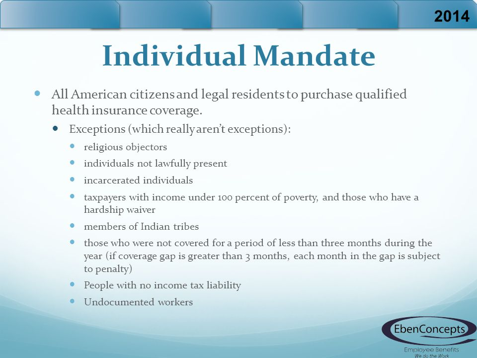 Individual Mandate All American citizens and legal residents to purchase qualified health insurance coverage.