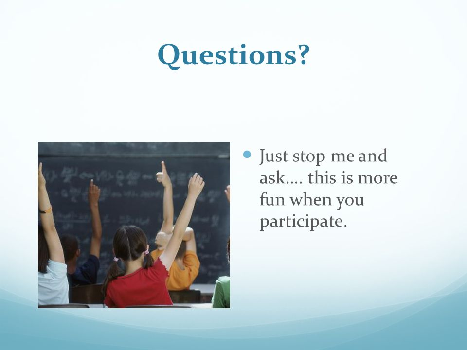 Questions? Just stop me and ask…. this is more fun when you participate.