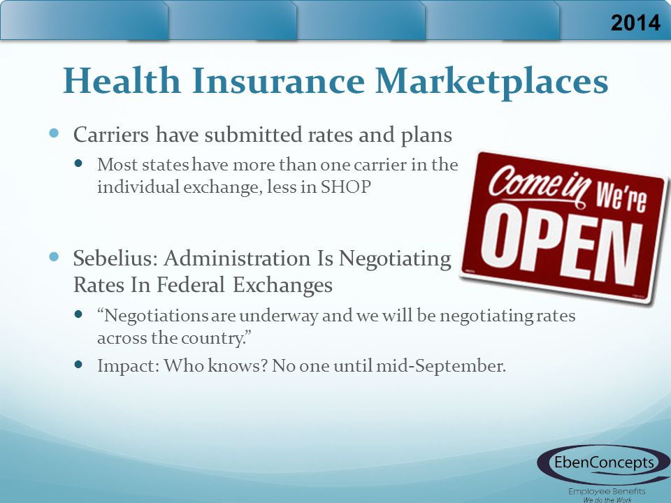 Health Insurance Marketplaces Carriers have submitted rates and plans Most states have more than one carrier in the individual exchange, less in SHOP Sebelius: Administration Is Negotiating Rates In Federal Exchanges Negotiations are underway and we will be negotiating rates across the country. Impact: Who knows.