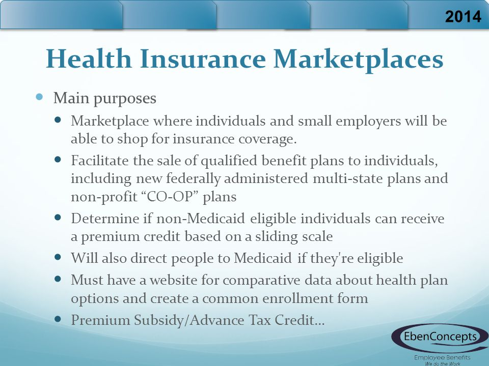 Health Insurance Marketplaces Main purposes Marketplace where individuals and small employers will be able to shop for insurance coverage.