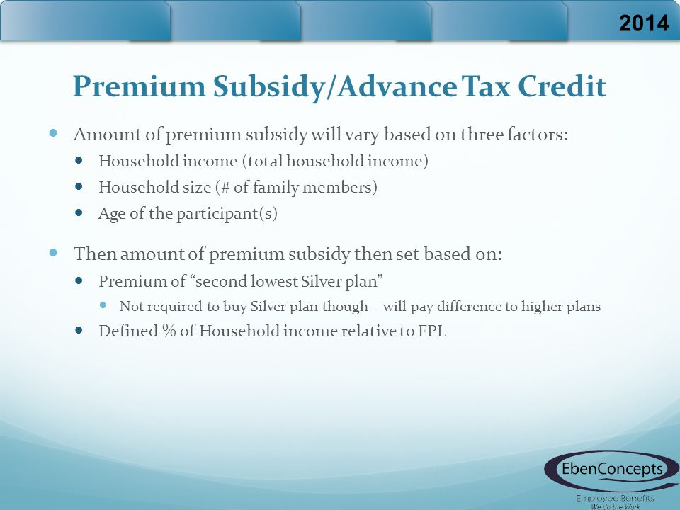 Premium Subsidy/Advance Tax Credit Amount of premium subsidy will vary based on three factors: Household income (total household income) Household size (# of family members) Age of the participant(s) Then amount of premium subsidy then set based on: Premium of second lowest Silver plan Not required to buy Silver plan though – will pay difference to higher plans Defined % of Household income relative to FPL 2014