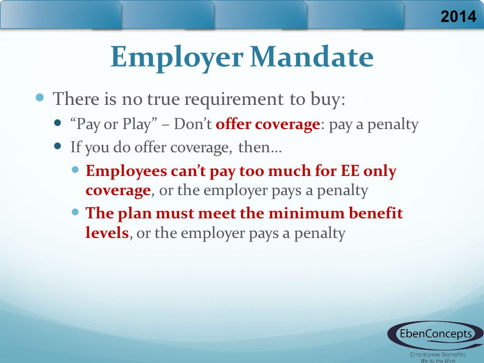 Employer Mandate There is no true requirement to buy: Pay or Play – Don't offer coverage: pay a penalty If you do offer coverage, then… Employees can't pay too much for EE only coverage, or the employer pays a penalty The plan must meet the minimum benefit levels, or the employer pays a penalty 2014