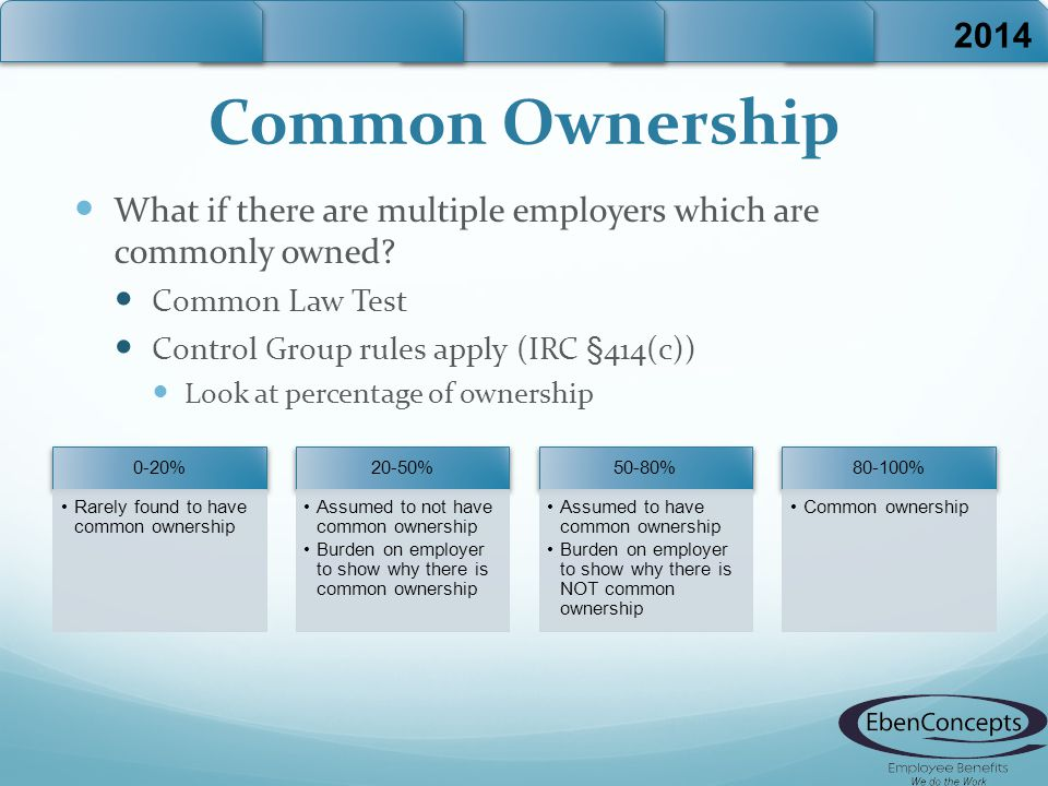 Common Ownership What if there are multiple employers which are commonly owned? Common Law Test Control Group rules apply (IRC §414(c)) Look at percen