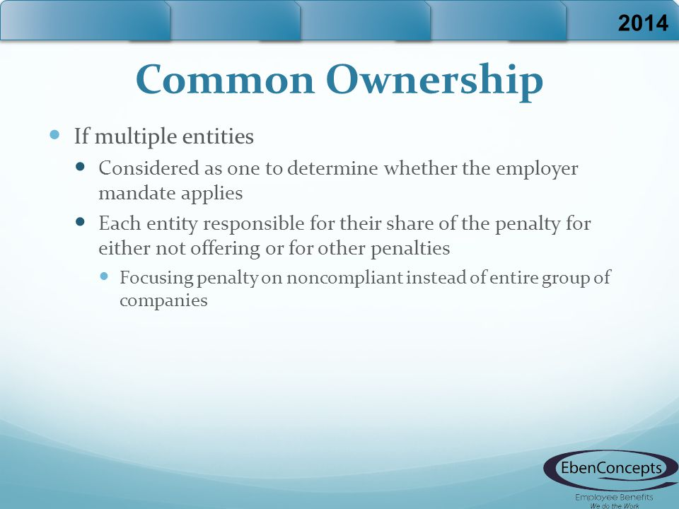 Common Ownership If multiple entities Considered as one to determine whether the employer mandate applies Each entity responsible for their share of the penalty for either not offering or for other penalties Focusing penalty on noncompliant instead of entire group of companies 2014