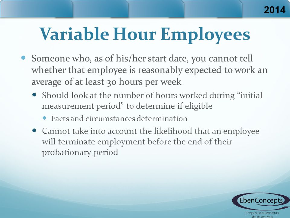 Variable Hour Employees Someone who, as of his/her start date, you cannot tell whether that employee is reasonably expected to work an average of at l