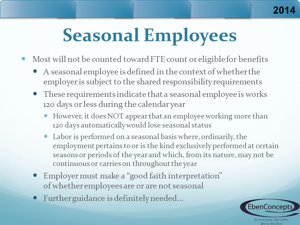 Seasonal Employees Most will not be counted toward FTE count or eligible for benefits A seasonal employee is defined in the context of whether the employer is subject to the shared responsibility requirements These requirements indicate that a seasonal employee is works 120 days or less during the calendar year However, it does NOT appear that an employee working more than 120 days automatically would lose seasonal status Labor is performed on a seasonal basis where, ordinarily, the employment pertains to or is the kind exclusively performed at certain seasons or periods of the year and which, from its nature, may not be continuous or carries on throughout the year Employer must make a good faith interpretation of whether employees are or are not seasonal Further guidance is definitely needed...