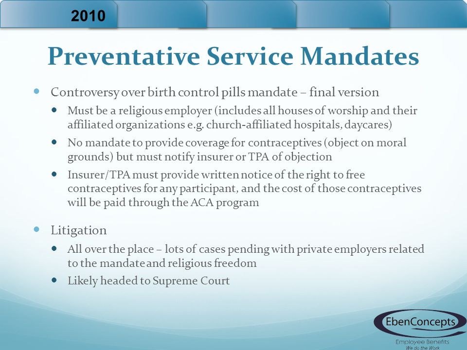 Preventative Service Mandates Controversy over birth control pills mandate – final version Must be a religious employer (includes all houses of worship and their affiliated organizations e.g.