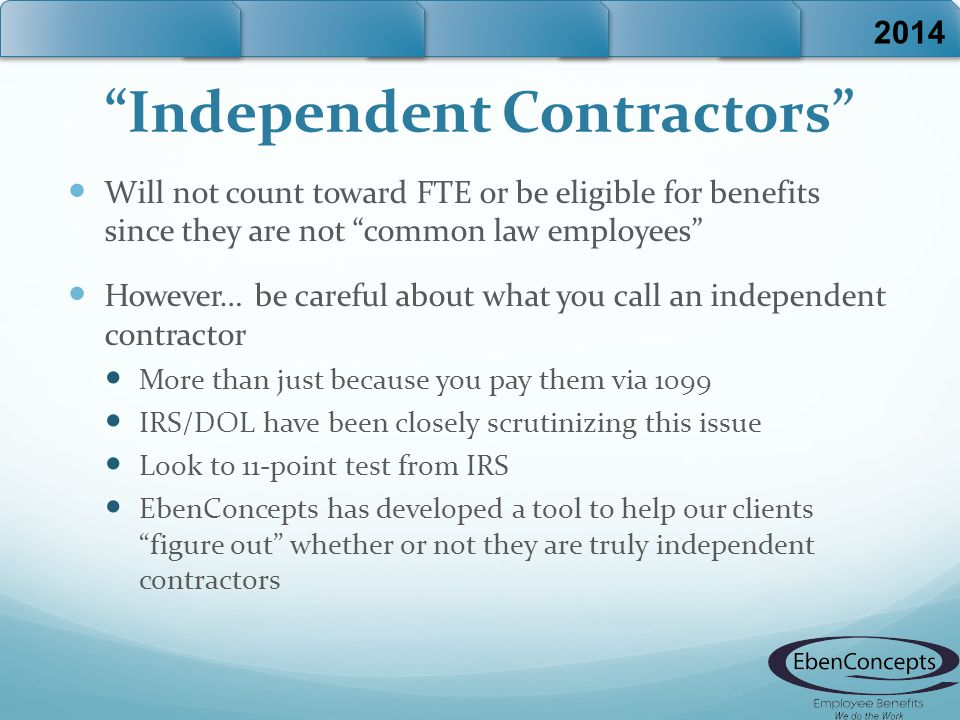 Independent Contractors Will not count toward FTE or be eligible for benefits since they are not common law employees However… be careful about what you call an independent contractor More than just because you pay them via 1099 IRS/DOL have been closely scrutinizing this issue Look to 11-point test from IRS EbenConcepts has developed a tool to help our clients figure out whether or not they are truly independent contractors 2014