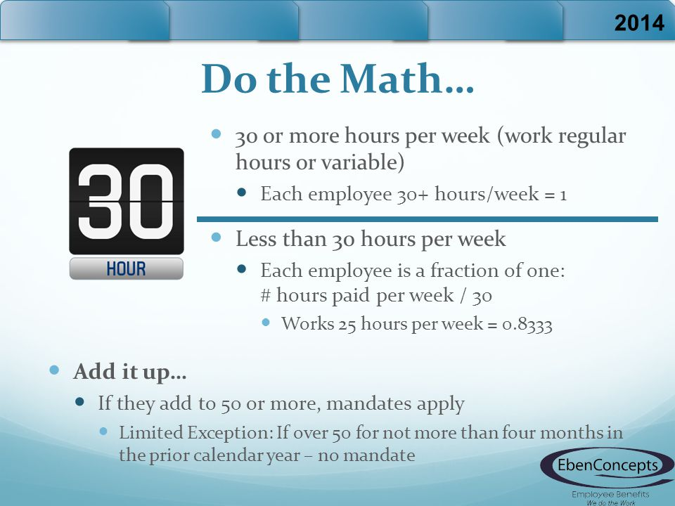 Do the Math… 30 or more hours per week (work regular hours or variable) Each employee 30+ hours/week = 1 Less than 30 hours per week Each employee is a fraction of one: # hours paid per week / 30 Works 25 hours per week = 0.8333 2014 Add it up… If they add to 50 or more, mandates apply Limited Exception: If over 50 for not more than four months in the prior calendar year – no mandate