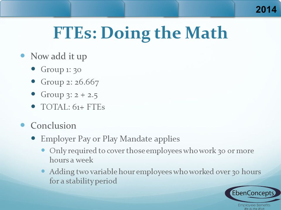 FTEs: Doing the Math Now add it up Group 1: 30 Group 2: 26.667 Group 3: 2 + 2.5 TOTAL: 61+ FTEs Conclusion Employer Pay or Play Mandate applies Only required to cover those employees who work 30 or more hours a week Adding two variable hour employees who worked over 30 hours for a stability period 2014