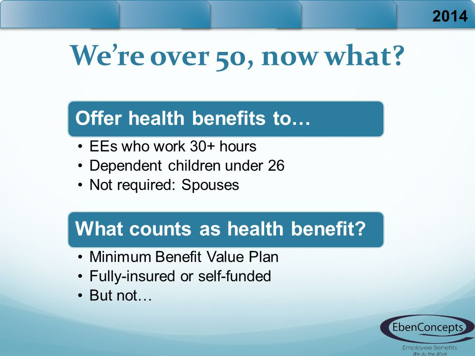 We're over 50, now what? 2014 Offer health benefits to… EEs who work 30+ hours Dependent children under 26 Not required: Spouses What counts as health