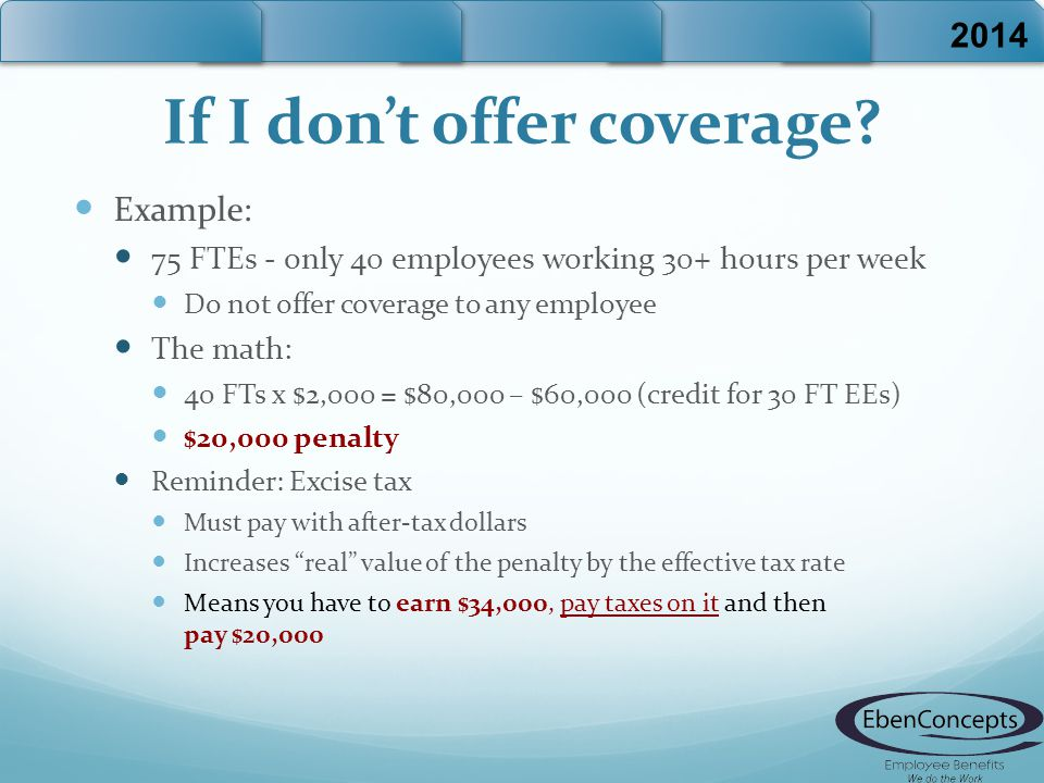 If I don't offer coverage? Example: 75 FTEs - only 40 employees working 30+ hours per week Do not offer coverage to any employee The math: 40 FTs x $2
