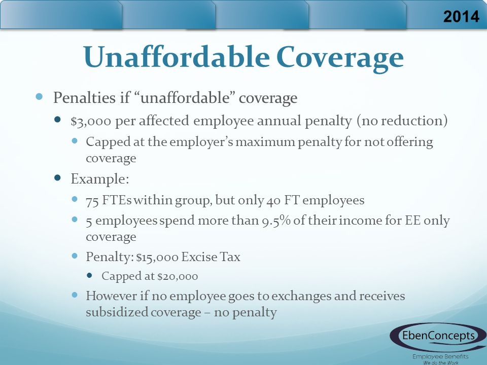 Unaffordable Coverage Penalties if unaffordable coverage $3,000 per affected employee annual penalty (no reduction) Capped at the employer's maximum penalty for not offering coverage Example: 75 FTEs within group, but only 40 FT employees 5 employees spend more than 9.5% of their income for EE only coverage Penalty: $15,000 Excise Tax Capped at $20,000 However if no employee goes to exchanges and receives subsidized coverage – no penalty 2014