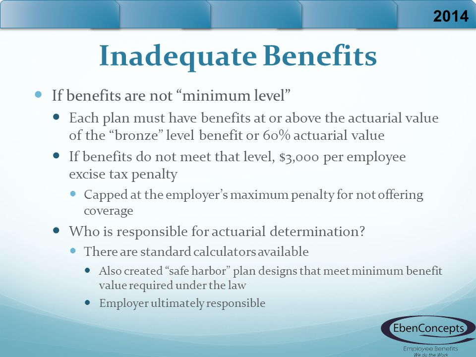 Inadequate Benefits If benefits are not minimum level Each plan must have benefits at or above the actuarial value of the bronze level benefit or 60% actuarial value If benefits do not meet that level, $3,000 per employee excise tax penalty Capped at the employer's maximum penalty for not offering coverage Who is responsible for actuarial determination.