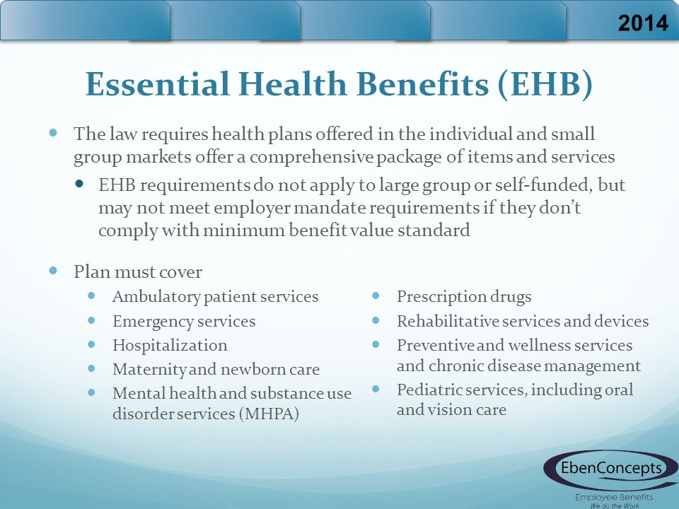 Essential Health Benefits (EHB) The law requires health plans offered in the individual and small group markets offer a comprehensive package of items and services EHB requirements do not apply to large group or self-funded, but may not meet employer mandate requirements if they don't comply with minimum benefit value standard Plan must cover 2014 Ambulatory patient services Emergency services Hospitalization Maternity and newborn care Mental health and substance use disorder services (MHPA) Prescription drugs Rehabilitative services and devices Preventive and wellness services and chronic disease management Pediatric services, including oral and vision care
