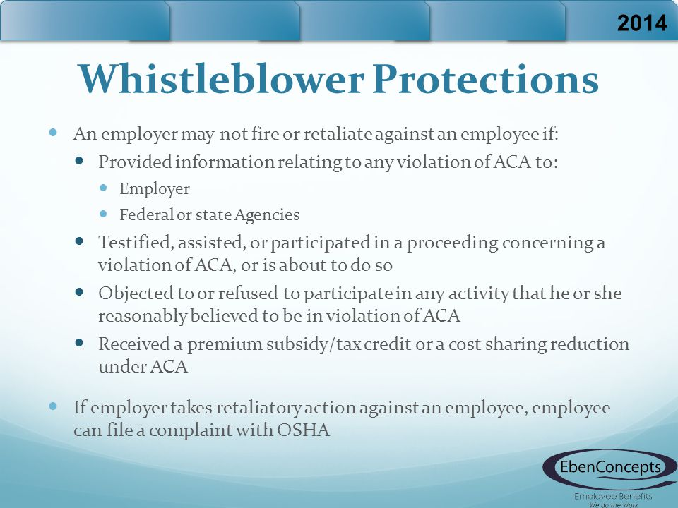 Whistleblower Protections An employer may not fire or retaliate against an employee if: Provided information relating to any violation of ACA to: Employer Federal or state Agencies Testified, assisted, or participated in a proceeding concerning a violation of ACA, or is about to do so Objected to or refused to participate in any activity that he or she reasonably believed to be in violation of ACA Received a premium subsidy/tax credit or a cost sharing reduction under ACA If employer takes retaliatory action against an employee, employee can file a complaint with OSHA 2014