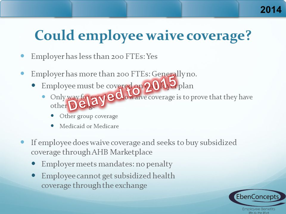 Could employee waive coverage? Employer has less than 200 FTEs: Yes Employer has more than 200 FTEs: Generally no. Employee must be covered on employe