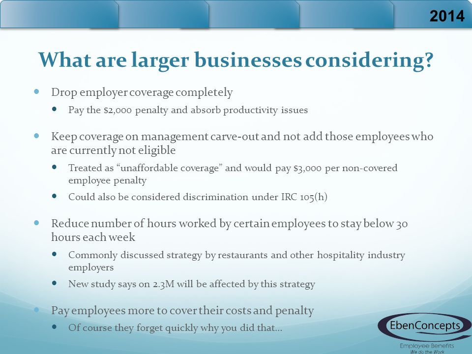 What are larger businesses considering? Drop employer coverage completely Pay the $2,000 penalty and absorb productivity issues Keep coverage on manag