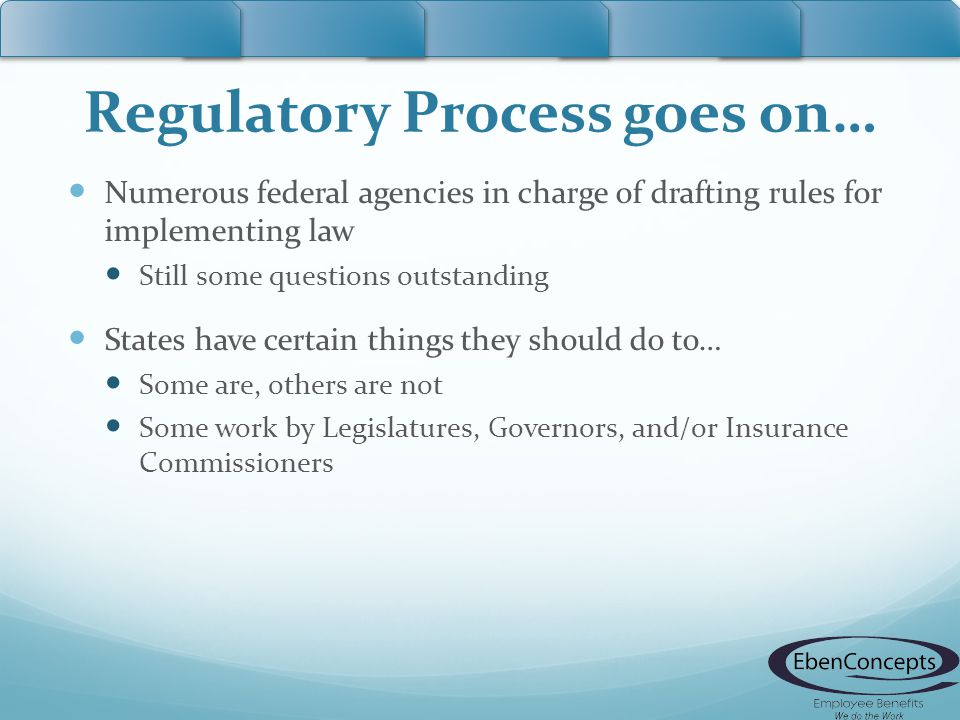 Regulatory Process goes on… Numerous federal agencies in charge of drafting rules for implementing law Still some questions outstanding States have ce