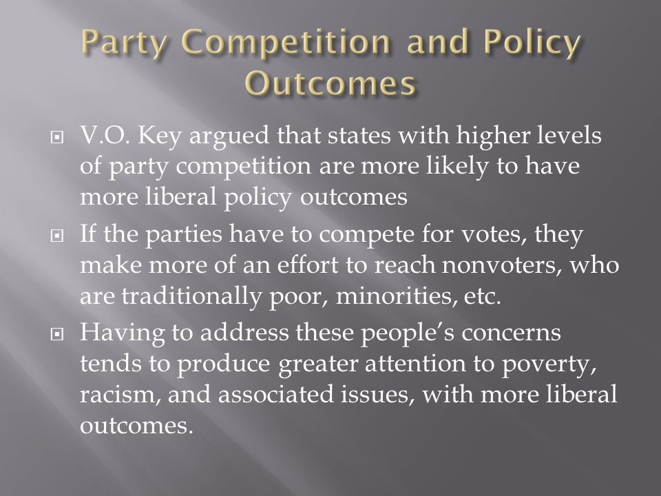  V.O. Key argued that states with higher levels of party competition are more likely to have more liberal policy outcomes  If the parties have to co