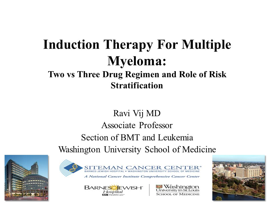 Induction Therapy For Multiple Myeloma: Two vs Three Drug Regimen and Role of Risk Stratification Ravi Vij MD Associate Professor Section of BMT and L
