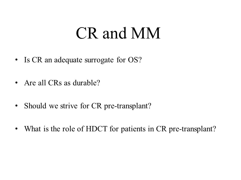 CR and MM Is CR an adequate surrogate for OS? Are all CRs as durable? Should we strive for CR pre-transplant? What is the role of HDCT for patients in