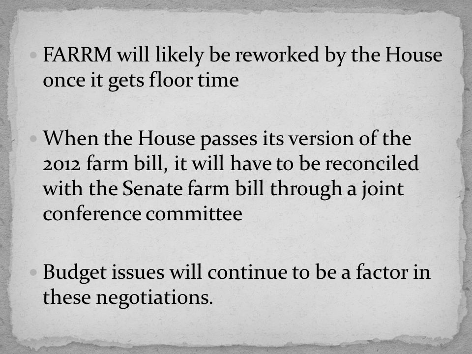 FARRM will likely be reworked by the House once it gets floor time When the House passes its version of the 2012 farm bill, it will have to be reconciled with the Senate farm bill through a joint conference committee Budget issues will continue to be a factor in these negotiations.