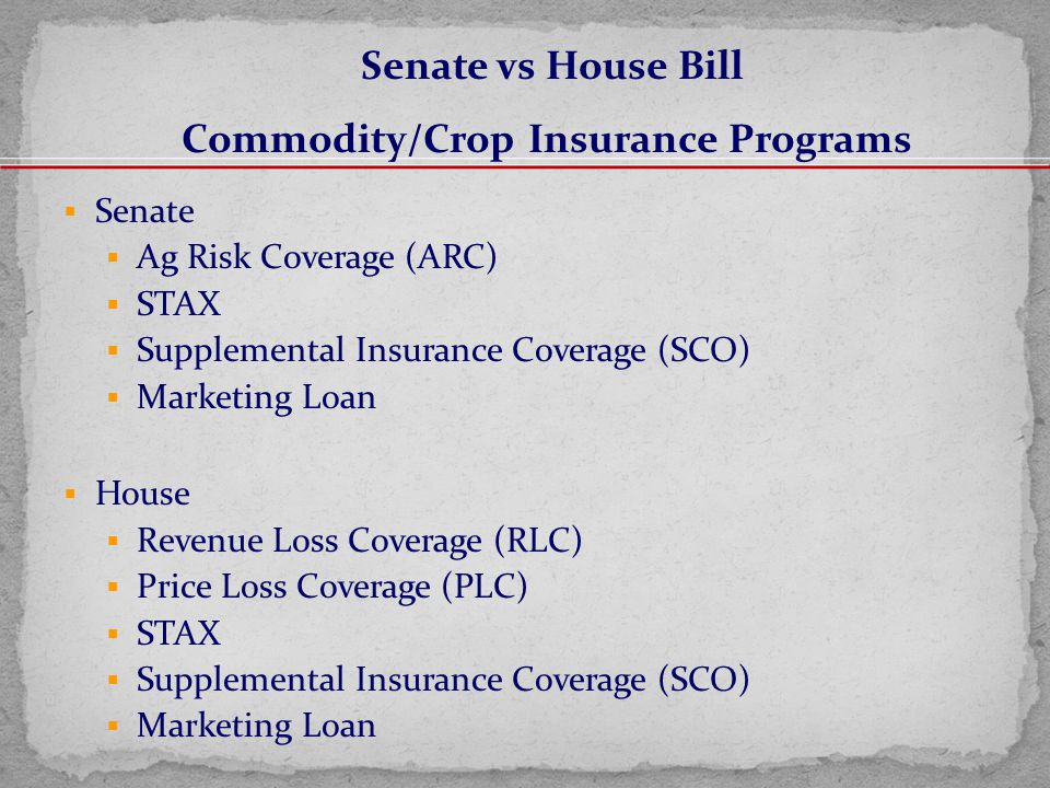  Senate  Ag Risk Coverage (ARC)  STAX  Supplemental Insurance Coverage (SCO)  Marketing Loan  House  Revenue Loss Coverage (RLC)  Price Loss Coverage (PLC)  STAX  Supplemental Insurance Coverage (SCO)  Marketing Loan Senate vs House Bill Commodity/Crop Insurance Programs