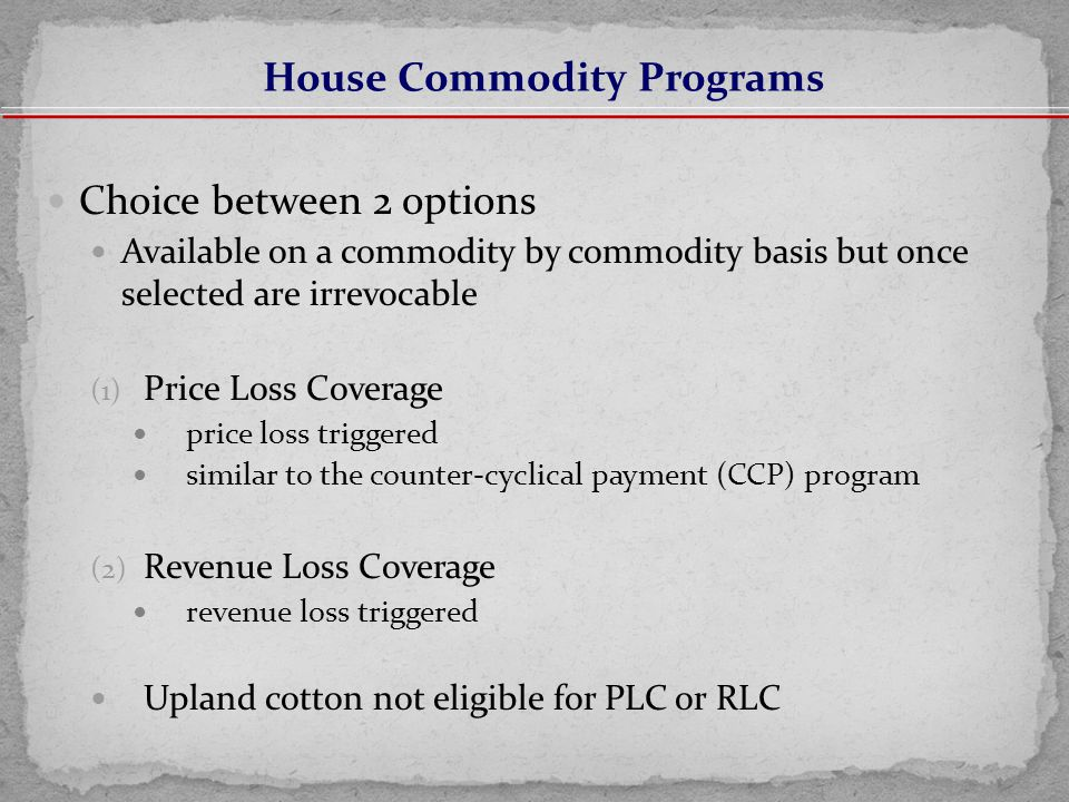 Choice between 2 options Available on a commodity by commodity basis but once selected are irrevocable (1) Price Loss Coverage price loss triggered similar to the counter-cyclical payment (CCP) program (2) Revenue Loss Coverage revenue loss triggered Upland cotton not eligible for PLC or RLC House Commodity Programs