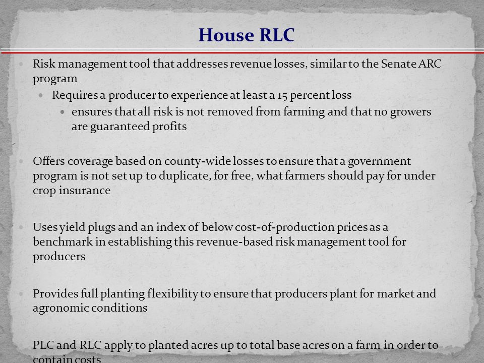 Risk management tool that addresses revenue losses, similar to the Senate ARC program Requires a producer to experience at least a 15 percent loss ensures that all risk is not removed from farming and that no growers are guaranteed profits Offers coverage based on county-wide losses to ensure that a government program is not set up to duplicate, for free, what farmers should pay for under crop insurance Uses yield plugs and an index of below cost-of-production prices as a benchmark in establishing this revenue-based risk management tool for producers Provides full planting flexibility to ensure that producers plant for market and agronomic conditions PLC and RLC apply to planted acres up to total base acres on a farm in order to contain costs House RLC