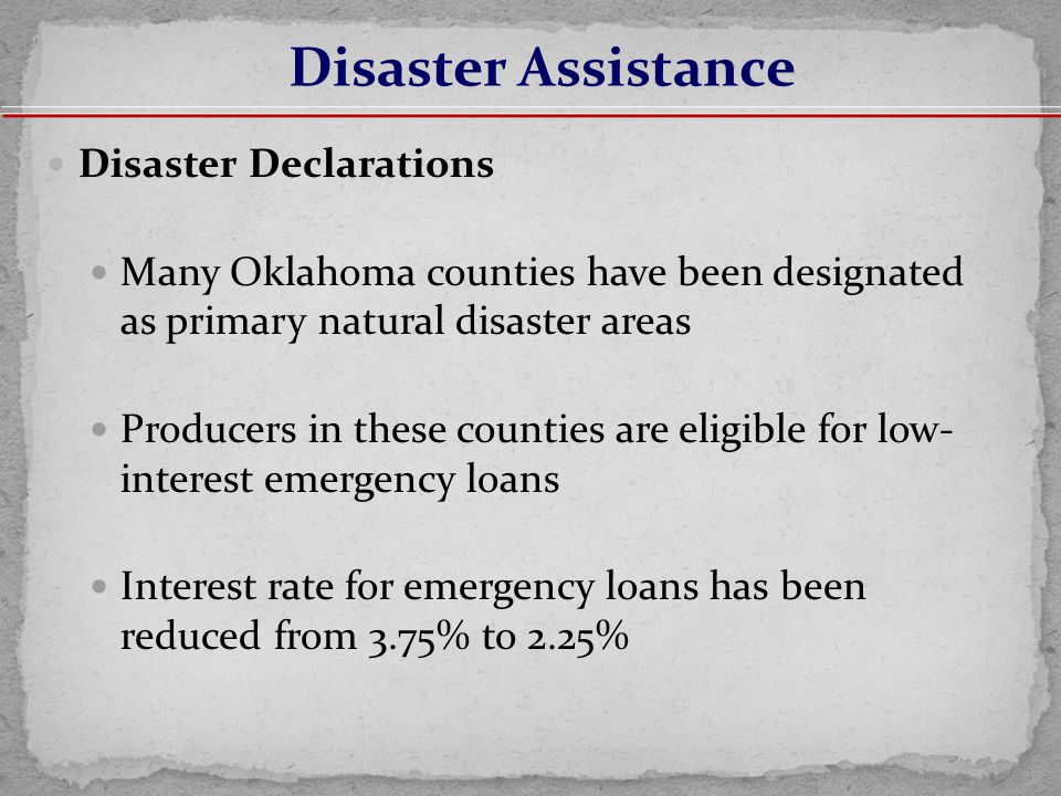 Disaster Declarations Many Oklahoma counties have been designated as primary natural disaster areas Producers in these counties are eligible for low- interest emergency loans Interest rate for emergency loans has been reduced from 3.75% to 2.25% Disaster Assistance