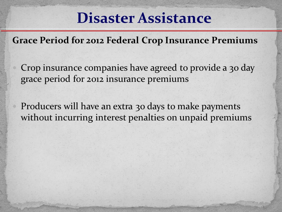 Grace Period for 2012 Federal Crop Insurance Premiums Crop insurance companies have agreed to provide a 30 day grace period for 2012 insurance premiums Producers will have an extra 30 days to make payments without incurring interest penalties on unpaid premiums Disaster Assistance