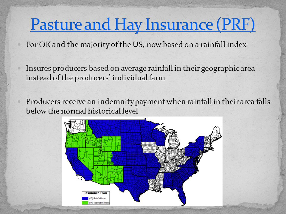 For OK and the majority of the US, now based on a rainfall index Insures producers based on average rainfall in their geographic area instead of the producers' individual farm Producers receive an indemnity payment when rainfall in their area falls below the normal historical level
