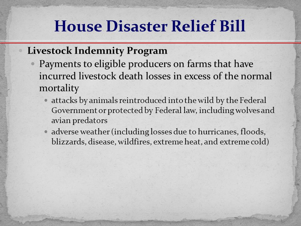 Livestock Indemnity Program Payments to eligible producers on farms that have incurred livestock death losses in excess of the normal mortality attacks by animals reintroduced into the wild by the Federal Government or protected by Federal law, including wolves and avian predators adverse weather (including losses due to hurricanes, floods, blizzards, disease, wildfires, extreme heat, and extreme cold) House Disaster Relief Bill