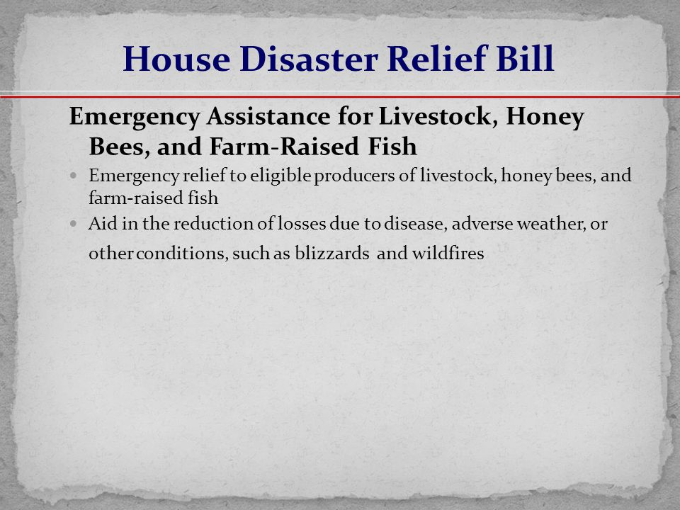 Emergency Assistance for Livestock, Honey Bees, and Farm-Raised Fish Emergency relief to eligible producers of livestock, honey bees, and farm-raised fish Aid in the reduction of losses due to disease, adverse weather, or other conditions, such as blizzards and wildfires House Disaster Relief Bill