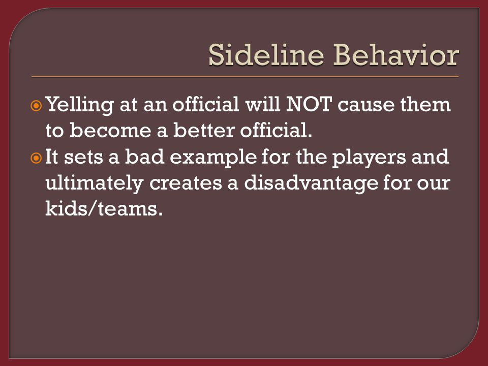  Yelling at an official will NOT cause them to become a better official.