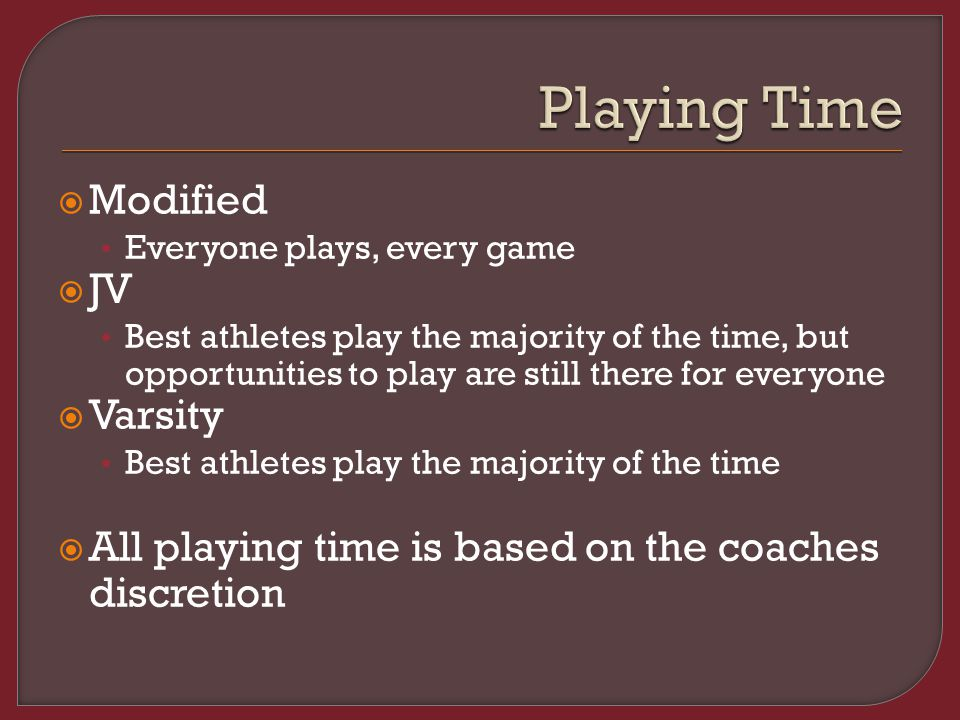  Modified Everyone plays, every game  JV Best athletes play the majority of the time, but opportunities to play are still there for everyone  Varsity Best athletes play the majority of the time  All playing time is based on the coaches discretion