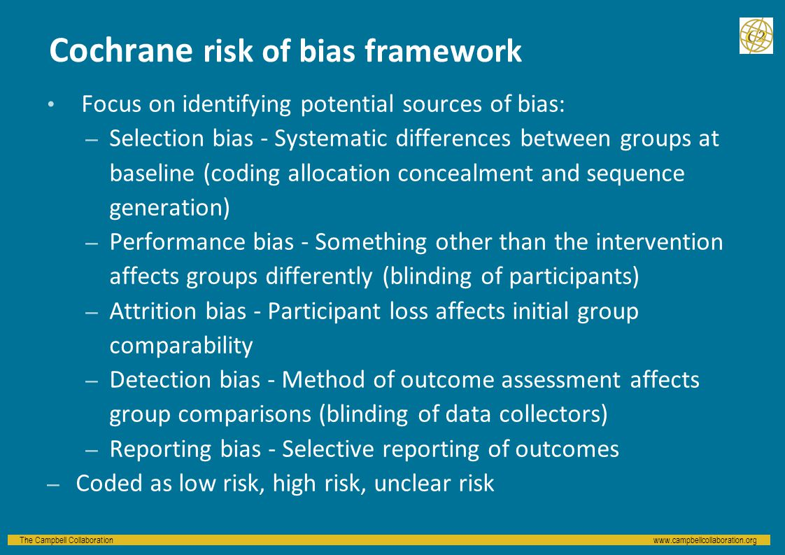 The Campbell Collaborationwww.campbellcollaboration.org Cochrane risk of bias framework Focus on identifying potential sources of bias: – Selection bias - Systematic differences between groups at baseline (coding allocation concealment and sequence generation) – Performance bias - Something other than the intervention affects groups differently (blinding of participants) – Attrition bias - Participant loss affects initial group comparability – Detection bias - Method of outcome assessment affects group comparisons (blinding of data collectors) – Reporting bias - Selective reporting of outcomes – Coded as low risk, high risk, unclear risk