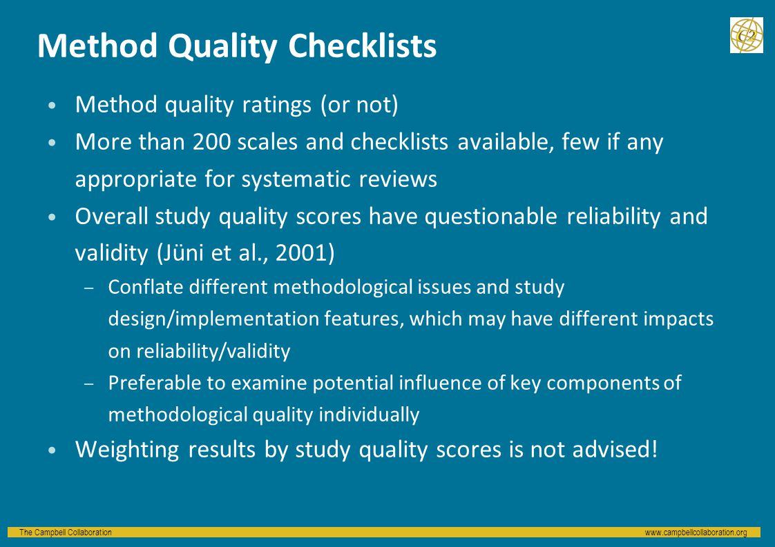 The Campbell Collaborationwww.campbellcollaboration.org Method Quality Checklists Method quality ratings (or not) More than 200 scales and checklists available, few if any appropriate for systematic reviews Overall study quality scores have questionable reliability and validity (Jüni et al., 2001) – Conflate different methodological issues and study design/implementation features, which may have different impacts on reliability/validity – Preferable to examine potential influence of key components of methodological quality individually Weighting results by study quality scores is not advised!