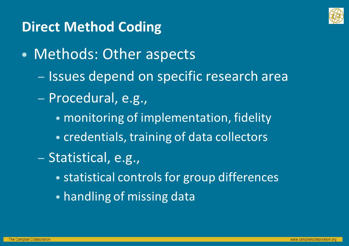 The Campbell Collaborationwww.campbellcollaboration.org Direct Method Coding Methods: Other aspects – Issues depend on specific research area – Procedural, e.g., monitoring of implementation, fidelity credentials, training of data collectors – Statistical, e.g., statistical controls for group differences handling of missing data