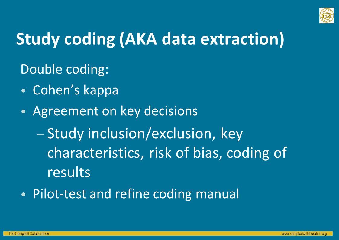 The Campbell Collaborationwww.campbellcollaboration.org Study coding (AKA data extraction) Double coding: Cohen's kappa Agreement on key decisions – Study inclusion/exclusion, key characteristics, risk of bias, coding of results Pilot-test and refine coding manual