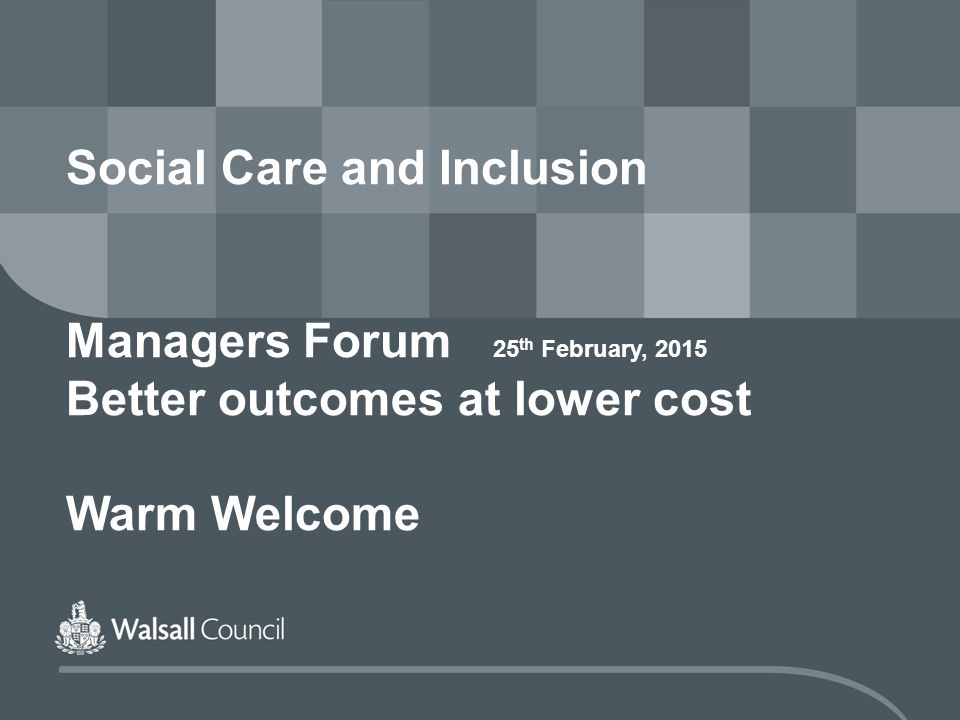 Social Care and Inclusion Managers Forum 25 th February, 2015 Better outcomes at lower cost Warm Welcome