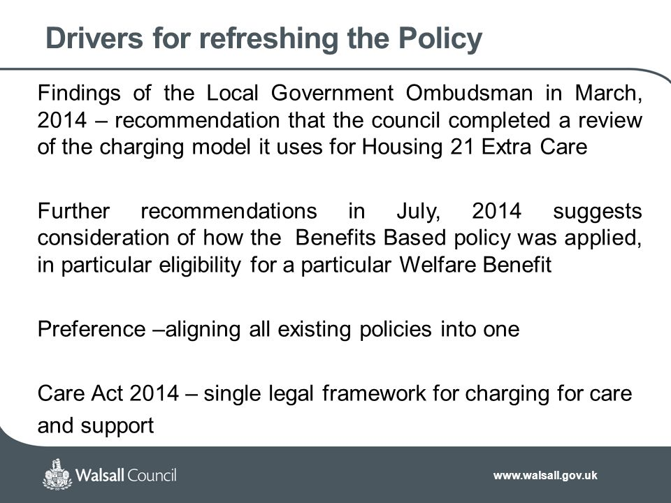 www.walsall.gov.uk Drivers for refreshing the Policy Findings of the Local Government Ombudsman in March, 2014 – recommendation that the council completed a review of the charging model it uses for Housing 21 Extra Care Further recommendations in July, 2014 suggests consideration of how the Benefits Based policy was applied, in particular eligibility for a particular Welfare Benefit Preference –aligning all existing policies into one Care Act 2014 – single legal framework for charging for care and support