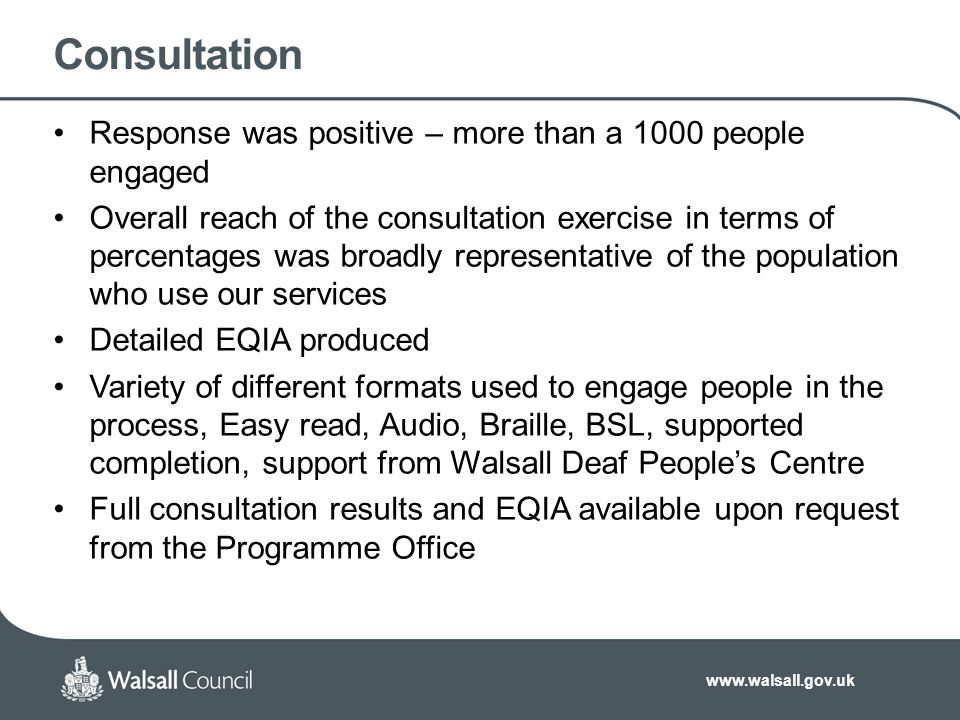 www.walsall.gov.uk Consultation Response was positive – more than a 1000 people engaged Overall reach of the consultation exercise in terms of percentages was broadly representative of the population who use our services Detailed EQIA produced Variety of different formats used to engage people in the process, Easy read, Audio, Braille, BSL, supported completion, support from Walsall Deaf People's Centre Full consultation results and EQIA available upon request from the Programme Office