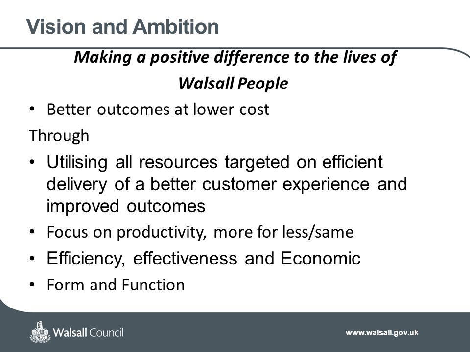 www.walsall.gov.uk Vision and Ambition Making a positive difference to the lives of Walsall People Better outcomes at lower cost Through Utilising all resources targeted on efficient delivery of a better customer experience and improved outcomes Focus on productivity, more for less/same Efficiency, effectiveness and Economic Form and Function