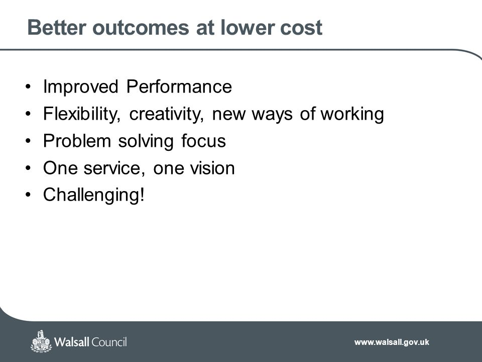 www.walsall.gov.uk Better outcomes at lower cost Improved Performance Flexibility, creativity, new ways of working Problem solving focus One service, one vision Challenging!